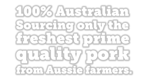 100% Australian sourcing only the freshest prime quality pork from Aussie farrners